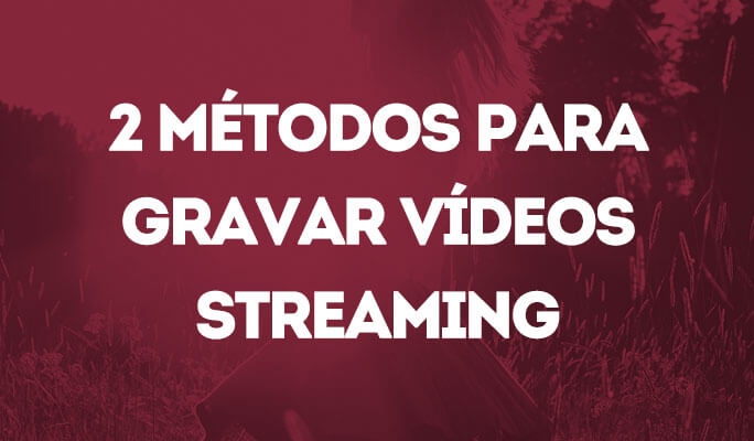 2 Métodos para Gravar Vídeos Streaming