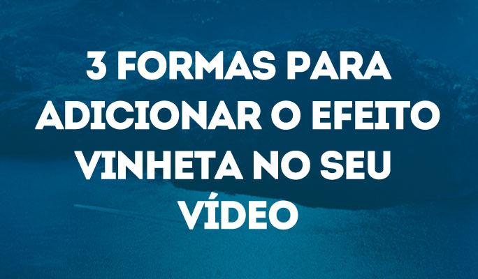 3 Formas para Adicionar o Efeito Vinheta no Seu Vídeo