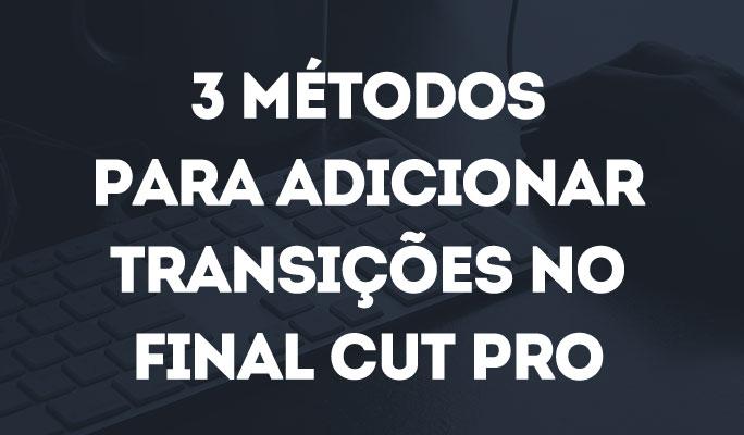 3 Métodos para Adicionar Transições no Final Cut Pro
