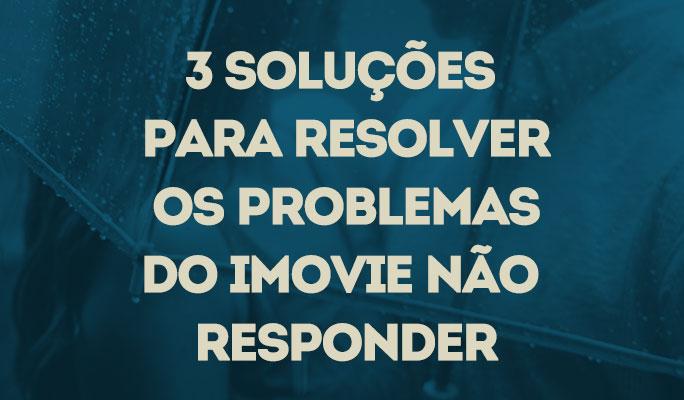 3 Soluções para Resolver os Problemas do iMovie Não Responder