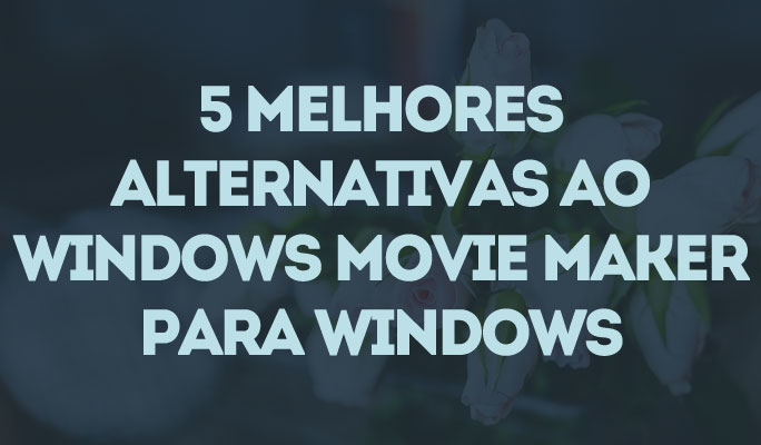 5 Melhores Alternativas ao Windows Movie Maker para Windows