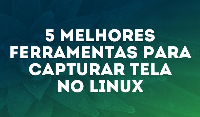 5 Melhores Ferramentas para Capturar Tela no Linux
