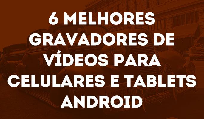 6 Melhores Gravadores de Vídeos para Celulares e Tablets Android