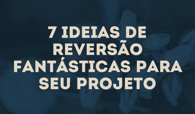 7 Ideias de Reversão Fantásticas para Seu Projeto