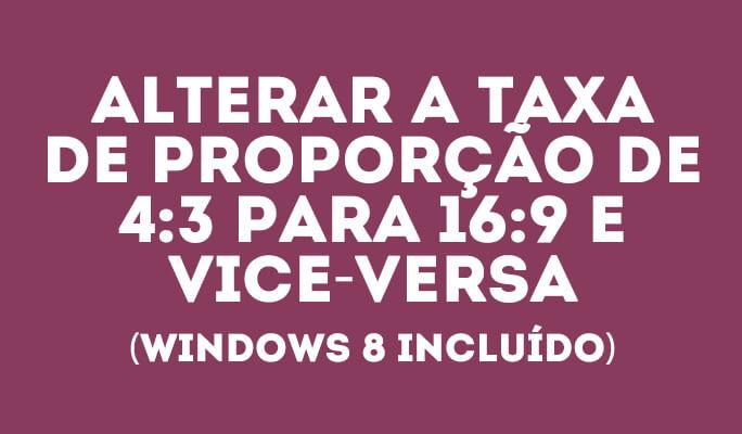 Alterar a taxa de proporção de 4:3 para 16:9 e vice-versa (Windows 8 incluído)