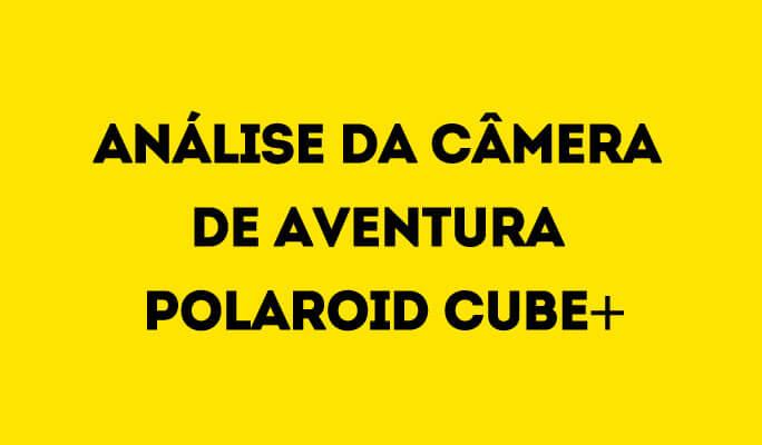 Análise da Câmera de Aventura Polaroid Cube+