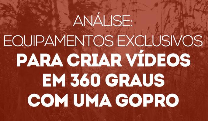 Análise: Equipamentos exclusivos para criar vídeos em 360 graus com uma GoPro