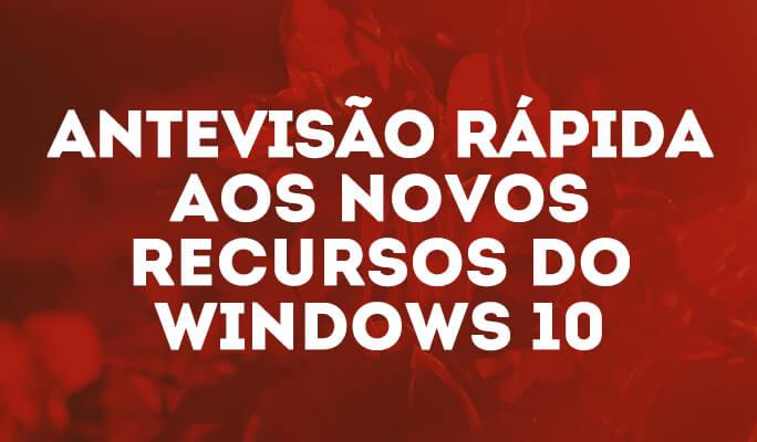 Antevisão Rápida aos Novos Recursos do Windows 10