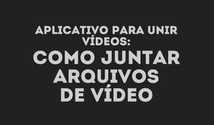 Aplicativo para unir vídeos: Como juntar arquivos de vídeo