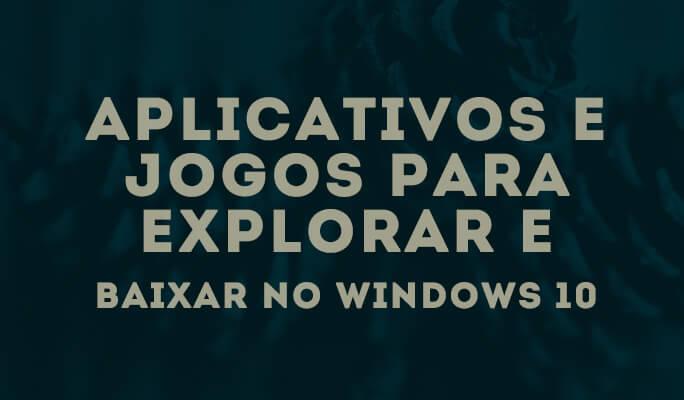 Aplicativos e Jogos para Explorar e Baixar no Windows 10