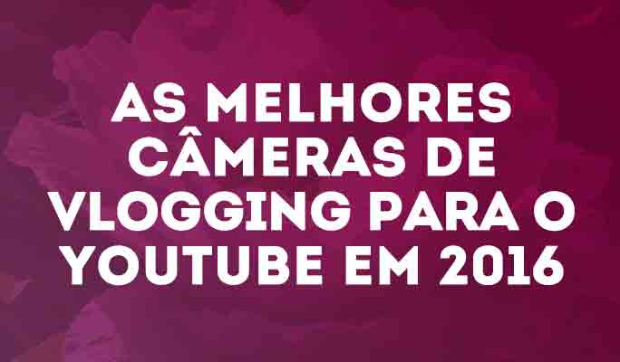 As Melhores Câmeras de Vlogging para o Youtube em 2018