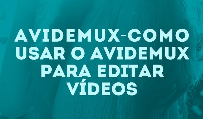 Avidemux - Como usar oAvidemux para editar vídeos