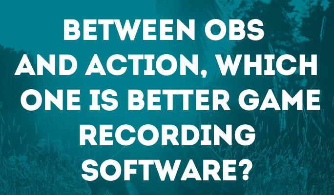 OBS VS Action, Qual é o Melhor Para Gravar os Jogos?