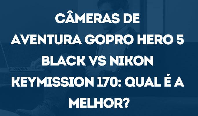 Câmeras de Aventura GoPro Hero 5 Black vs Nikon Keymission 170: Qual é a melhor?