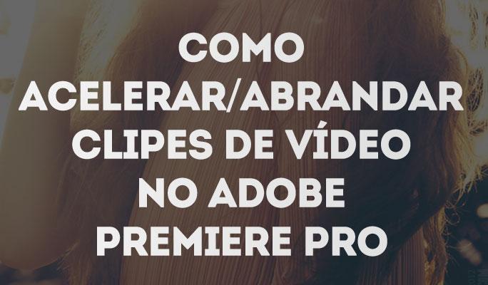 Como Acelerar/Abrandar Clipes de Vídeo no Adobe Premiere Pro