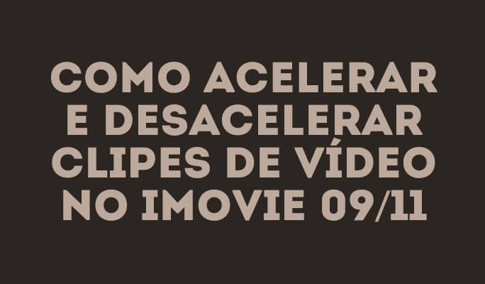 Como acelerar e desacelerar clipes de vídeo no iMovie 09/11