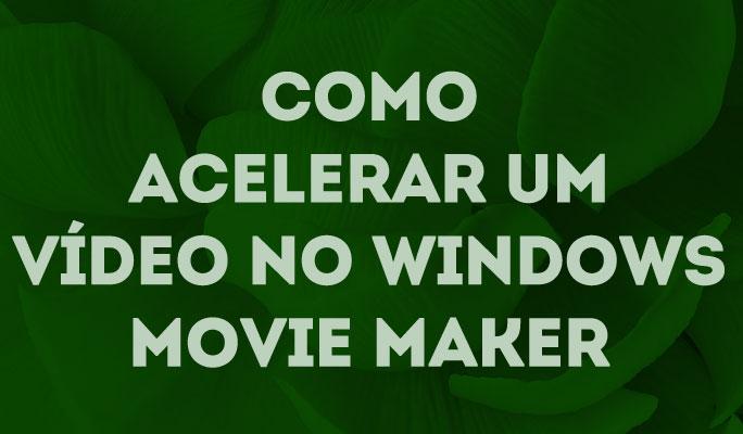 Como Acelerar um Vídeo no Windows Movie Maker