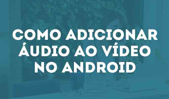 Como Adicionar Áudio ao Vídeo no Android