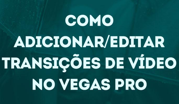 Como Adicionar/Editar Transições de Vídeo no Vegas Pro
