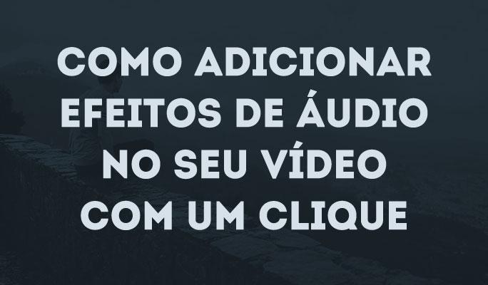 Como Adicionar Efeitos de Áudio no Seu Vídeo com Um Clique