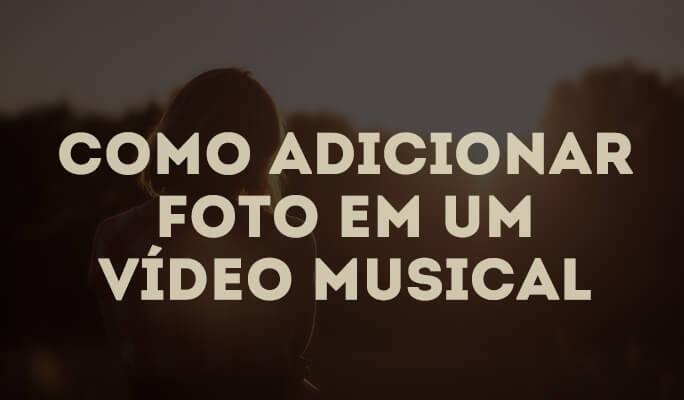 Como adicionar foto em um vídeo musical