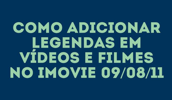 Como Adicionar Legendas em Vídeos e Filmes no iMovie 09/08/11