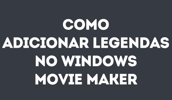 Como Adicionar Legendas no Windows Movie Maker