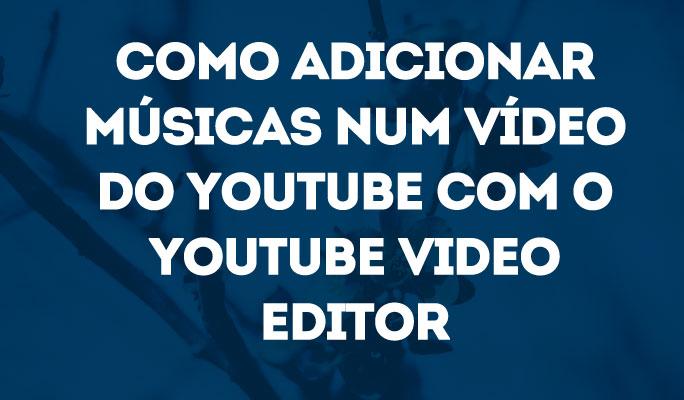Como Adicionar Músicas num Vídeo do YouTube com o YouTube Video Editor