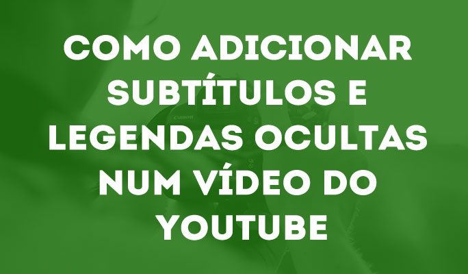 Como Adicionar Subtítulos e Legendas Ocultas num Vídeo do YouTube