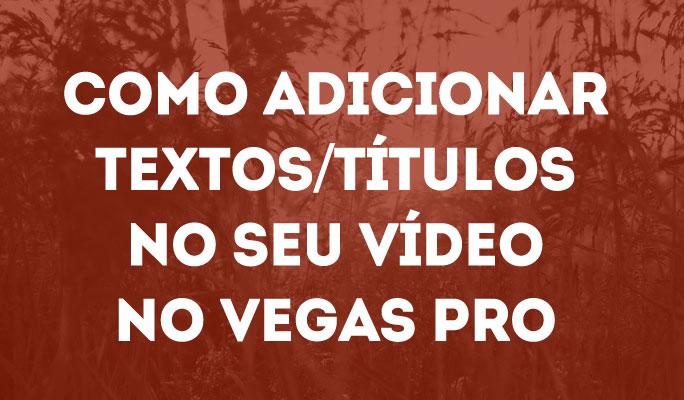 Como Adicionar Textos/Títulos no Seu Vídeo no Vegas Pro