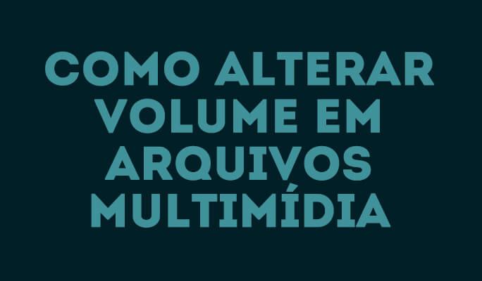 Como alterar volume em arquivos multimídia