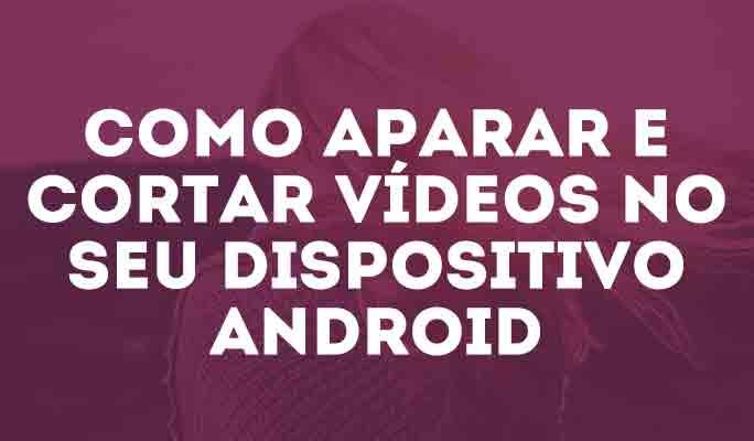 Como Aparar e Cortar Vídeos no Seu Dispositivo Android