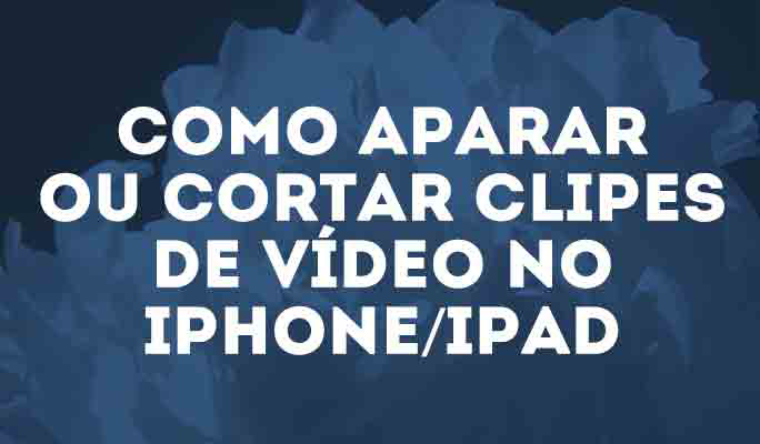 Como Aparar ou Cortar Clipes de Vídeo no iPhone/iPad
