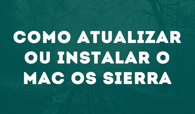 Como Atualizar ou Instalar o Mac OS Sierra