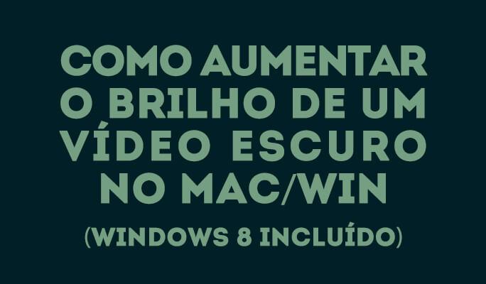 Como aumentar o brilho de um vídeo escuro no Mac/Win (Windows 8 incluído)