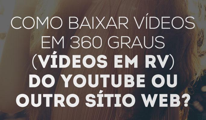 Como Baixar Vídeos em 360 Graus (vídeos em RV) do YouTube ou outro Sítio Web?