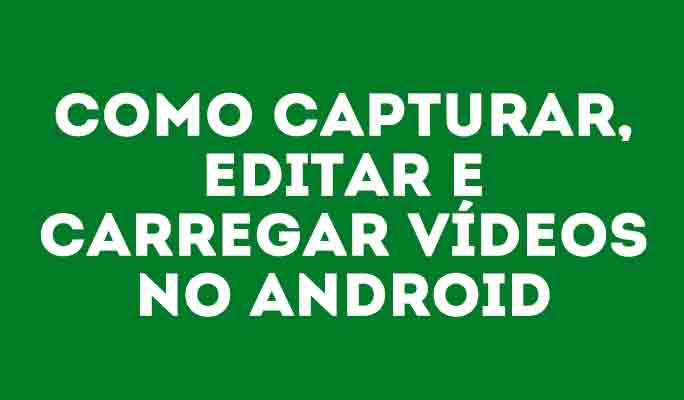 Como capturar, editar e carregar vídeos no Android