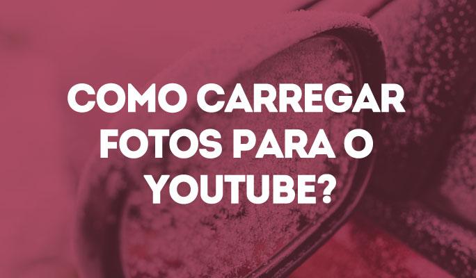 Como Carregar Fotos para o YouTube?