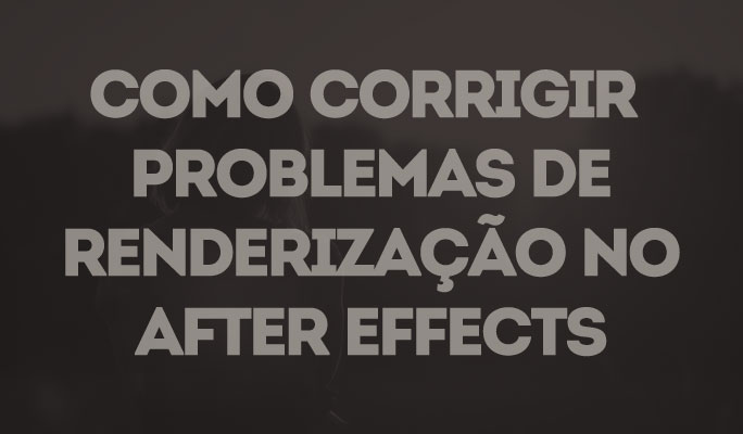 Como Corrigir Problemas de Renderização no After Effects