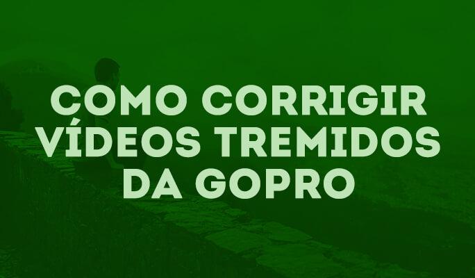 Como Corrigir Vídeos Tremidos da GoPro!