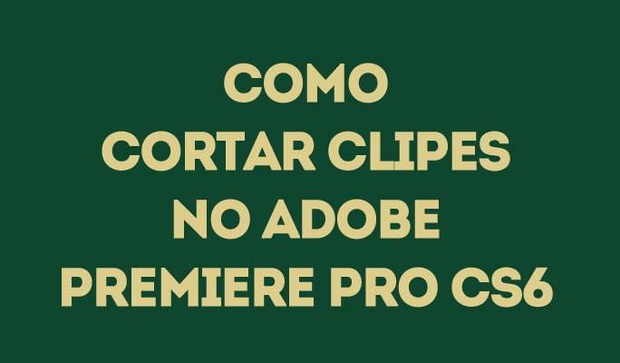 Como Cortar Clipes no Adobe Premiere Pro CS6