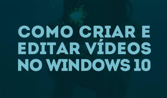Como Criar e Editar Vídeos no Windows 10