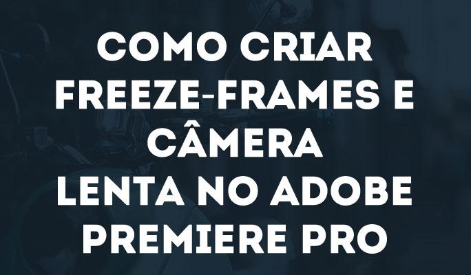 Como Criar Freeze-Frames e Câmera Lenta no Adobe Premiere Pro