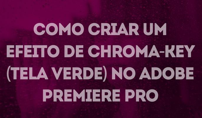 Como Criar um Efeito de Chroma-Key (Tela Verde) no Adobe Premiere Pro