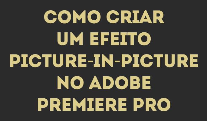 Como Criar um Efeito Picture-in-Picture no Adobe Premiere Pro
