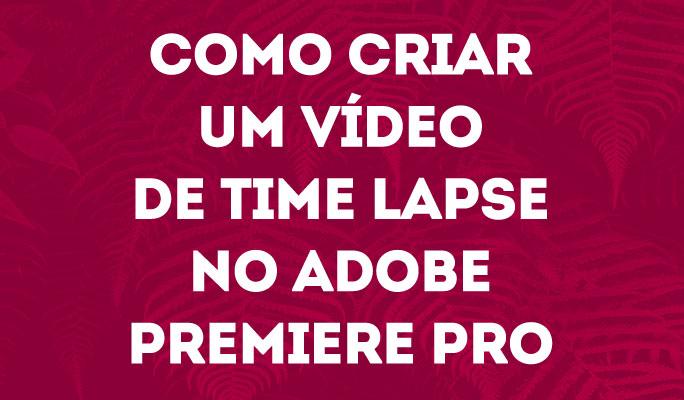 Como Criar um Vídeo de Time Lapse no Adobe Premiere Pro