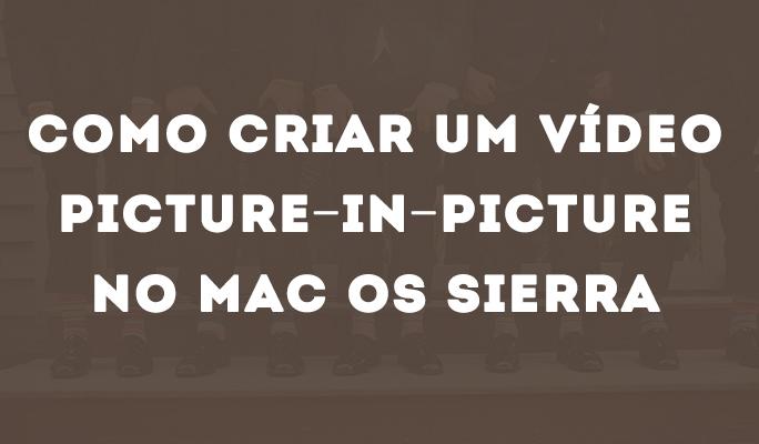 Como Criar um Vídeo Picture-in-Picture no Mac OS Sierra