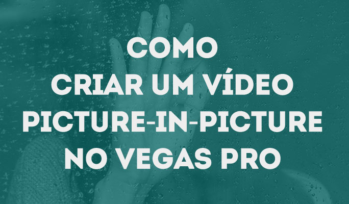Como Criar um Vídeo Picture-In-Picture no Vegas Pro