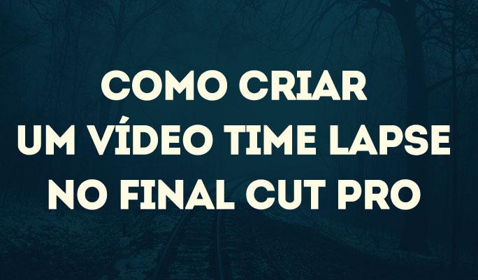 Como Criar um Vídeo Time Lapse no Final Cut Pro
