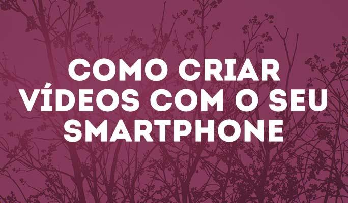 Como Criar Vídeos com o Seu Smartphone
